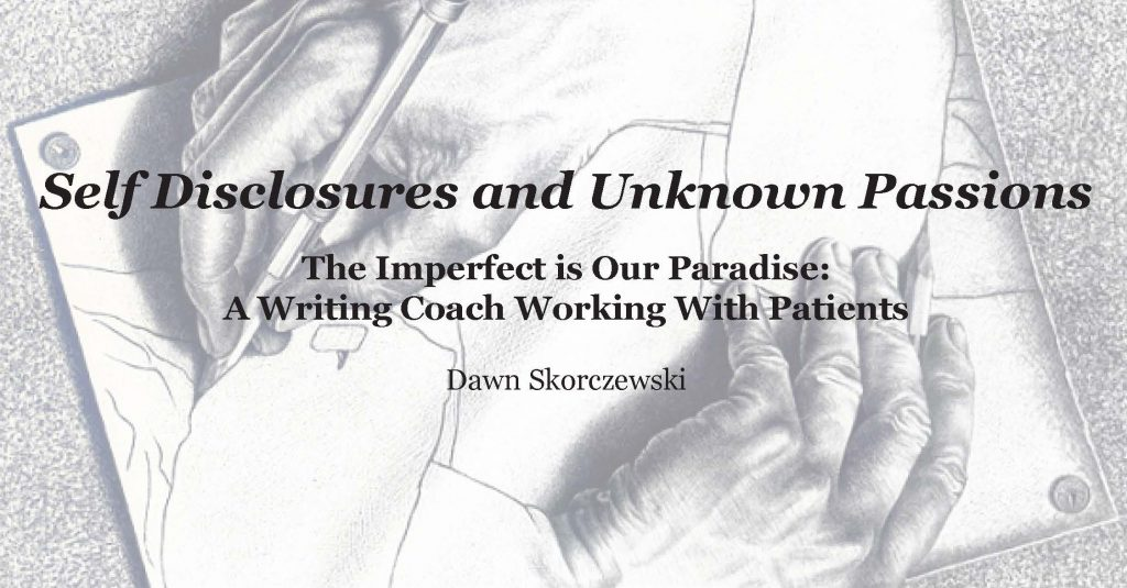 Self Disclosures and Unknown Passions The Imperfect is Our Paradise: A Writing Coach Working With Patients Dawn Skorczewski
